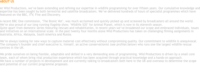 ABOUT US At Wild Productions, we've been extending and refining our expertise in wildlife programming for over fifteen years. Our cumulative knowledge and expertise has been sought by both terrestrial and satellite broadcasters. We've delivered hundreds of hours of specialist programmes which have featured on the BBC, ITV, Five and Discovery. A recent BBC One commission, 'The Bionic Vet', was much acclaimed and quickly picked up and screened by broadcasters all around the world. We're also proud of our long running flagship show, 'Wildlife SOS' for Animal Planet, which is now in its eleventh season. Quite apart from domestic series featuring rescues and rehabilitation, in recent years we've broadened our scope and embraced individuals, issues and initiatives on an international scale. In the past twenty four months alone Wild Productions has taken on challenging filming assignments in Australia, Africa, Malaysia, South America and Russia. We're always looking for new ways to capture material cost effectively without compromising quality. Our commitment to wildlife is unequivocal. The company's founder and chief executive is, himself, an active conservationist (see profiles below) who runs one the largest wildlife rescue centres in the UK. We pride ourselves on being flexible, adaptable and skilled in a very demanding area of programming. Wild Productions Is driven by a small core team, each of whom bring vital production experience which has been acquired through practical knowledge and a hands-on approach. We have a number of projects in development and are currently talking to broadcasters both here in the UK and overseas to determine the scope and potential of our current programme proposals.